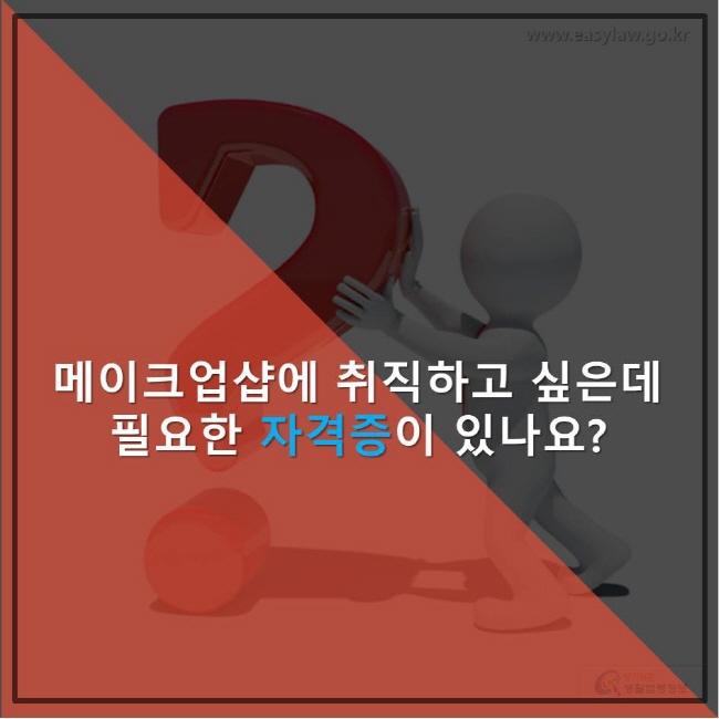 www.easylaw.go.kr메이크업샵에 취직하고 싶은데 필요한 자격증 이 있나요 ? 찾기 쉬운 생활법령정보 로고